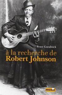 A la recherche de Robert Johnson : vie et légende du roi des chanteurs de blues du delta