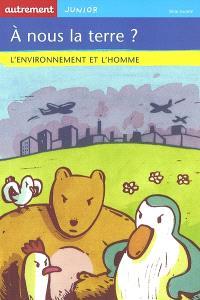 A nous la terre ? : l'environnement et l'homme