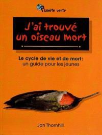 J'ai trouvé un oiseau mort  : le cycle de vie et de mort : un guide pour les jeunes