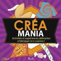 Créa mania : activités et expériences délirantes à fabriquer et à cuisiner !
