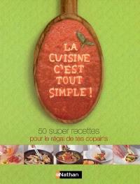 La cuisine, c'est tout simple ! : 50 super-recettes pour le régal de tes copains