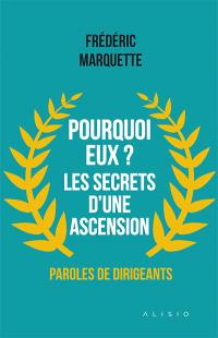 Pourquoi eux ? Les secrets d'une ascension : paroles de dirigeants