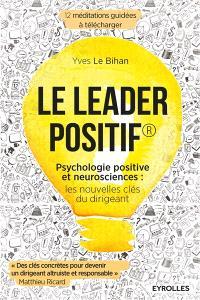 Le leader positif : psychologie positive et neurosciences : les nouvelles clés du dirigeant
