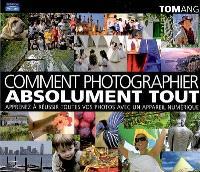 Comment tout photographier : apprenez à réussir toutes vos photos avec un appareil numérique