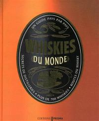 Whiskies du monde : un guide pays par pays : secrets de distilleries, plus de 700 whiskies, route du whisky