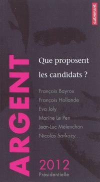 Argent : que proposent les candidats ? : François Bayrou, François Hollande, Eva Joly, Marine Le Pen, Jean-Luc Mélenchon, Nicolas Sarkozy...