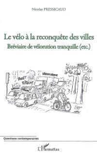 Le vélo à la reconquête des villes : bréviaire de vélorution tranquille, etc.