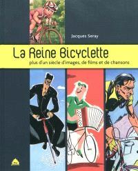 La reine bicyclette : plus d'un siècle d'images, de films et de chansons