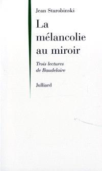 La mélancolie au miroir : trois lectures de Baudelaire