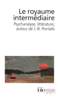Le royaume intermédiaire : psychanalyse, littérature, autour de J.-B. Pontalis