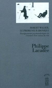 Robert Walser, le promeneur ironique : enseignements psychanalytiques de l'écriture d'un roman du réel