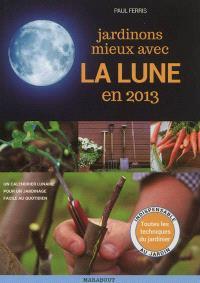 Jardinons mieux avec la Lune en 2013 : un calendrier lunaire pour un jardinage facile au quotidien