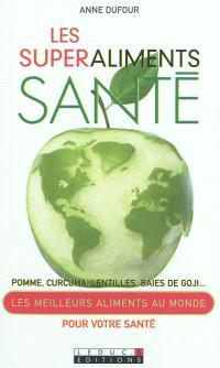 Les superaliments santé : pomme, curcuma, lentilles, baies de Goji... : les meilleurs aliments au monde pour votre santé