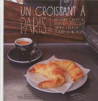 Un croissant à Paris : chaussons, brioches, viennoises, roulés, grillés...