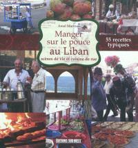 Manger sur le pouce au Liban : scènes de vie et cuisine de rue : 55 recettes typiques