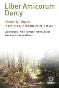 Liber amicorum Darcy : détours juridiques : le praticien, le théoricien et le rêveur