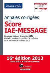 Annales corrigées du Score IAE-Message : sujets corrigés de 5 sessions 2012, conseils pratiques pour bien se préparer, liste des centres d'écrits 2013