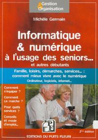 Informatique & numérique à l'usage des seniors... et autres débutants : famille, loisirs, démarches, services... : comment mieux vivre avec le numérique, ordinateur, logiciels, Internet...