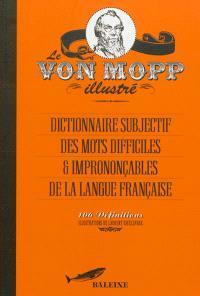 Le Von Mopp illustré : dictionnaire subjectif des mots difficiles & imprononçables de la langue française : 106 définitions