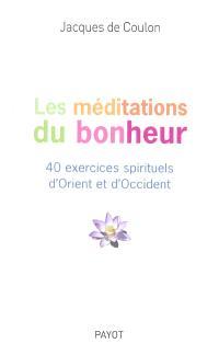 Les méditations du bonheur : 40 exercices spirituels d'Orient et d'Occident