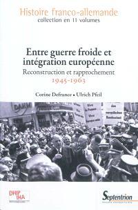 Histoire franco-allemande. Volume 10, Entre Guerre froide et intégration européenne : reconstruction et rapprochement, 1945-1963