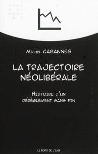 La trajectoire néolibérale : histoire d'un dérèglement sans fin