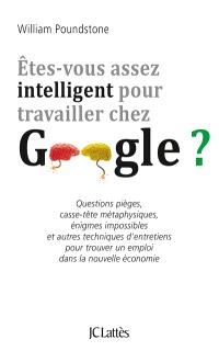 Etes-vous assez intelligent pour travailler chez Google ? : questions pièges, casse-tête métaphysiques, énigmes impossibles et autres techniques d'entretiens pour trouver un emploi dans la nouvelle économie