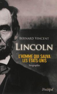 Lincoln : l'homme qui sauva les Etats-Unis : biographie