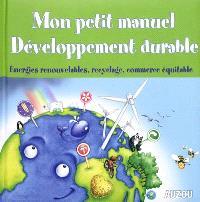 Mon petit manuel développement durable : énergies renouvelables, recyclage, commerce équitable