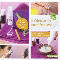 Je fabrique mes cosmétiques ! : soins naturels à petits prix