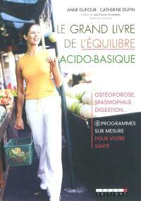 Le grand livre de l'équilibre acido-basique : ostéoporose, spasmophilie, digestion... : 8 programmes sur mesure pour votre santé