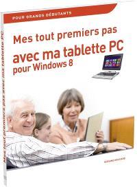 Mes tout premiers pas avec ma tablette PC pour Windows 8 : pour grands débutants