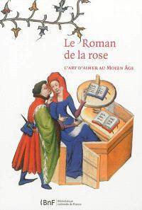 Le Roman de la rose : l'art d'aimer au Moyen Age : exposition, Paris, Bibliothèque de l'Arsenal, du 6 novembre 2012 au 17 février 2013