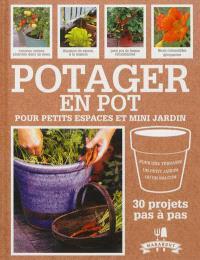 Potager en pot pour petits espaces et mini jardin : 30 projets pas à pas pour cultiver ses fruits, légumes et herbes aromatiques : pour une terrasse, un petit jardin ou un balcon