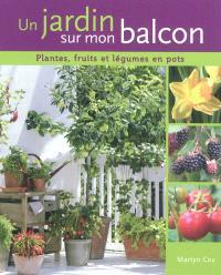 Un jardin sur mon balcon : plantes, fruits et légumes en pots