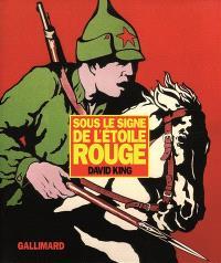 Sous le signe de l'étoile rouge : une histoire visuelle de l'Union soviétique de 1917 à la mort de Staline : affiches, photographies et oeuvres graphiques de la collection David King