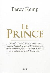 Le prince : conseils adressés à nos gouvernants, aujourd'hui malmenés par les événements, sur les nouvelles façons d'exercer le pouvoir et le meilleur moyen de le conserver