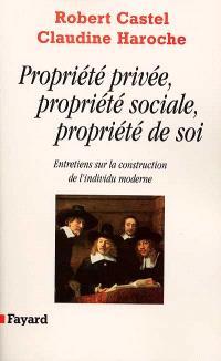 Propriété privée, propriété sociale, propriété de soi : entretiens sur la construction de l'individu moderne