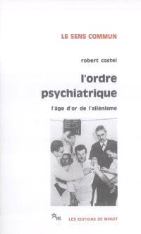 L'ordre psychiatrique : l'âge d'or de l'aliénisme