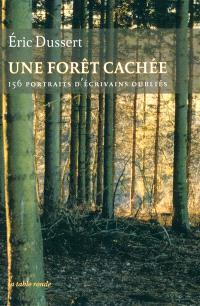 Une forêt cachée : 156 portraits d'écrivains oubliés; Précédé de Une autre histoire littéraire