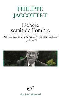 L'encre serait de l'ombre : notes, proses et poèmes choisis par l'auteur, 1946-2008
