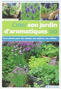 Créer son jardin d'aromatiques bio : tout savoir pour les choisir, les cultiver, les utiliser...