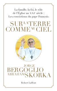 Sur la terre comme au ciel : la famille, la foi, le rôle de l'Eglise au XXIe siècle : les convictions du pape François