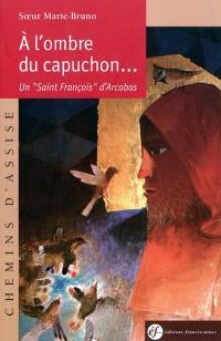 A l'ombre du capuchon : un saint François d'Arcabas