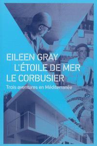 Eileen Gray, L'Etoile de mer, Le Corbusier : trois aventures en Méditerranée