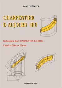 Charpentier d'aujourd'hui : technologie des charpentes en bois, traité de leur calcul et de leur mise en oeuvre
