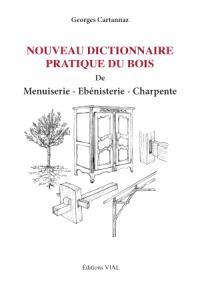 Nouveau dictionnaire pratique du bois de menuiserie, ébénisterie, charpente