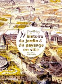 Petite histoire du jardin & du paysage en ville = A short history of the urban garden & landscape