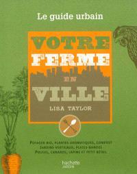 Votre ferme en ville : le guide urbain de la culture du potager et du petit élevage