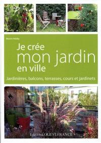 Je crée mon jardin en ville : jardinières, balcons, terrasses, cours et jardinets